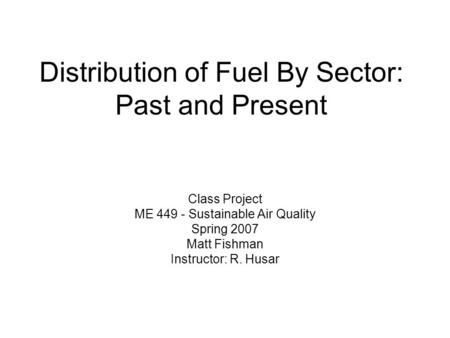 Distribution of Fuel By Sector: Past and Present Class Project ME 449 - Sustainable Air Quality Spring 2007 Matt Fishman Instructor: R. Husar.