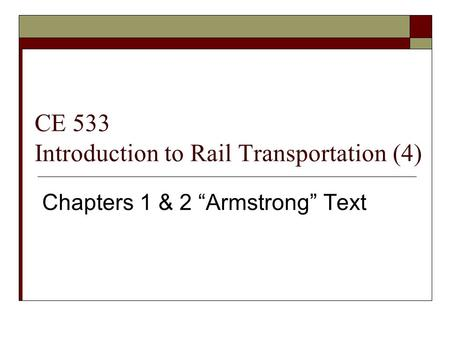 "CE 533 Introduction to Rail Transportation (4) Chapters 1 & 2 ""Armstrong"" Text."