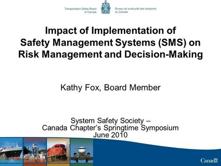 Impact of Implementation of Safety Management Systems (SMS) on Risk Management and Decision-Making Kathy Fox, Board Member System Safety Society – Canada.