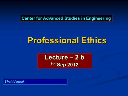 Professional Ethics Lecture – 2 b 5th Sep 2012 Center for Advanced Studies in Engineering Shahid Iqbal.