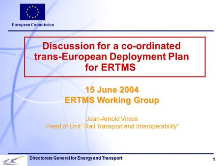 European Commission 1 Directorate General for Energy and Transport Discussion for a co-ordinated trans-European Deployment Plan for ERTMS 15 June 2004.