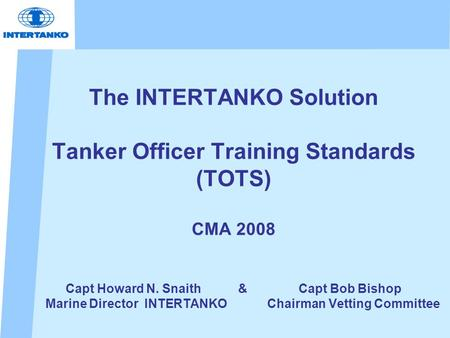 The INTERTANKO Solution Tanker Officer Training Standards (TOTS) CMA 2008 Capt Howard N. Snaith & Capt Bob Bishop Marine Director INTERTANKO Chairman Vetting.