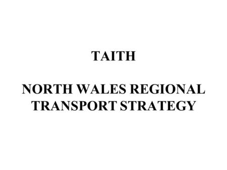 TAITH NORTH WALES REGIONAL TRANSPORT STRATEGY. The Region's Transport Aims extend the multi-modal infrastructure support sustainable improvement in the.