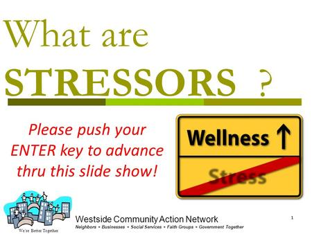 We're Better Together Westside Community Action Network Neighbors + Businesses + Social Services + Faith Groups + Government Together 11 What are STRESSORS.