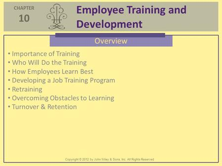 CHAPTER 10 Employee Training and Development Copyright © 2012 by John Wiley & Sons, Inc. All Rights Reserved Overview Importance of Training Who Will Do.