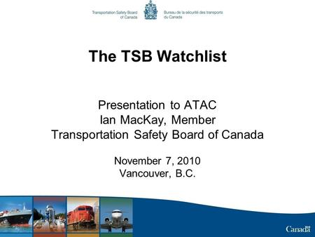The TSB Watchlist Presentation to ATAC Ian MacKay, Member Transportation Safety Board of Canada November 7, 2010 Vancouver, B.C.