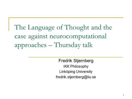 1 The Language of Thought and the case against neurocomputational approaches – Thursday talk Fredrik Stjernberg IKK Philosophy Linköping University