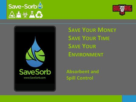 S AVE Y OUR M ONEY S AVE Y OUR T IME S AVE Y OUR E NVIRONMENT Absorbent and Spill Control.