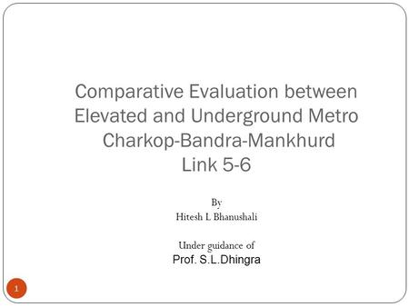 Comparative Evaluation between Elevated and Underground Metro Charkop-Bandra-Mankhurd Link 5-6 1 By Hitesh L Bhanushali Under guidance of Prof. S.L.Dhingra.