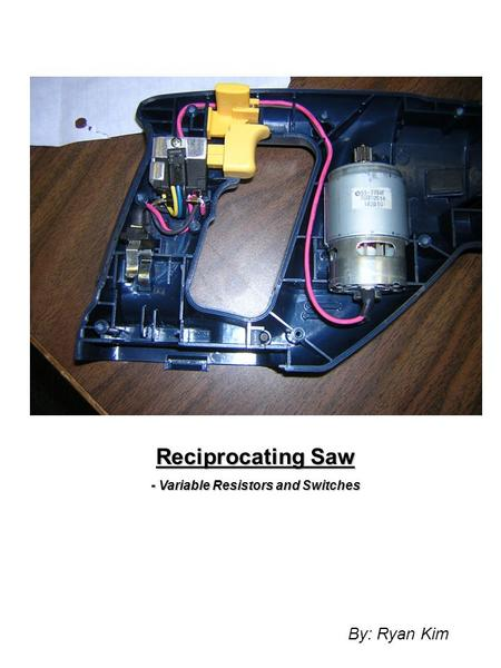 Reciprocating Saw - Variable Resistors and Switches By: Ryan Kim.