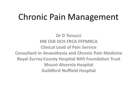 Chronic Pain Management Dr D Tonucci MB ChB DCH FRCA FFPMRCA Clinical Lead of Pain Service Consultant in Anaesthesia and Chronic Pain Medicine Royal Surrey.