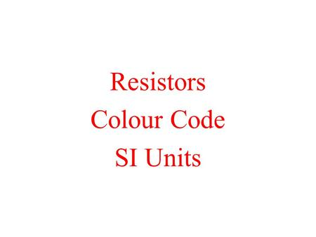 Resistors Colour Code SI Units. Resistors Used to limit amount of current in circuit There must always be some resistance in a circuit. Three properties.