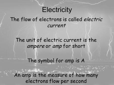 Electricity and Ohm's Law Completing the Circuit The flow of electrons is called electric current The unit of electric current is the ampere or amp for.