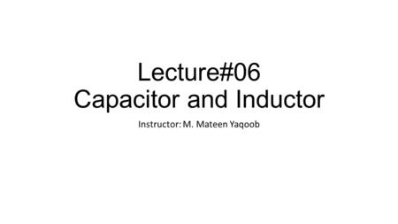Lecture#06 Capacitor and Inductor Instructor: M. Mateen Yaqoob.