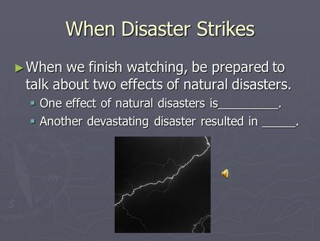 When Disaster Strikes ► When we finish watching, be prepared to talk about two effects of natural disasters.  One effect of natural disasters is_________.