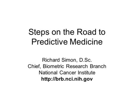 Steps on the Road to Predictive Medicine Richard Simon, D.Sc. Chief, Biometric Research Branch National Cancer Institute