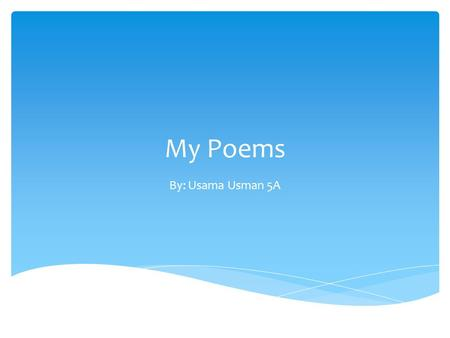 My Poems By: Usama Usman 5A. Shape poems Acrostic poem Onomatopoeia couplets Biography poem Haiku Haikus, page 2 On these pages, there is a blue button.