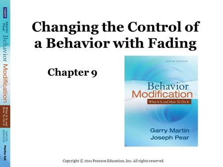 Copyright © 2011 Pearson Education, Inc. All rights reserved. Changing the Control of a Behavior with Fading Chapter 9.