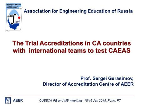 AEER QUEECA PB and MB meetings, 15/16 Jan 2015, Porto, PT Association for Engineering Education of Russia The Trial Accreditations in CA countries with.
