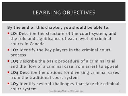 By the end of this chapter, you should be able to:  LO1 Describe the structure of the court system, and the role and significance of each level of criminal.