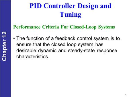 Chapter 12 1 PID Controller Design and Tuning Performance Criteria For Closed-Loop Systems The function of a feedback control system is to ensure that.