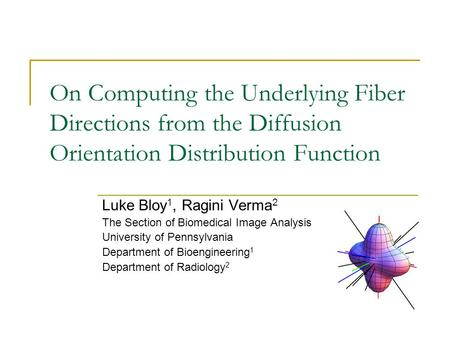 On Computing the Underlying Fiber Directions from the Diffusion Orientation Distribution Function Luke Bloy 1, Ragini Verma 2 The Section of Biomedical.
