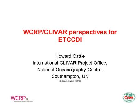 WCRP/CLIVAR perspectives for ETCCDI Howard Cattle International CLIVAR Project Office, National Oceanography Centre, Southampton, UK (ETCCDI May 2008)