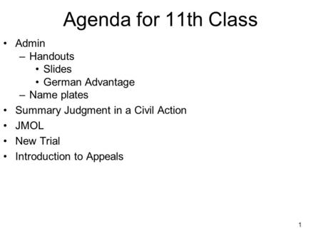 1 Agenda for 11th Class Admin –Handouts Slides German Advantage –Name plates Summary Judgment in a Civil Action JMOL New Trial Introduction to Appeals.