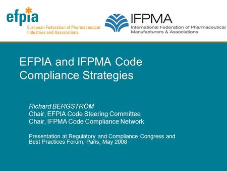 EFPIA and IFPMA Code Compliance Strategies Richard BERGSTRÖM Chair, EFPIA Code Steering Committee Chair, IFPMA Code Compliance Network Presentation at.