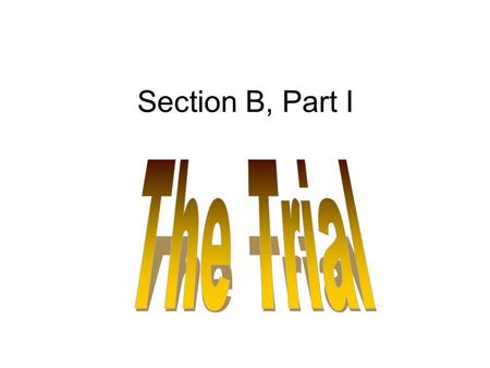 Section B, Part I. The Trial The Anticipation –Makes old men and women out of young trial lawyers. –There is an exhilaration when the judge takes the.