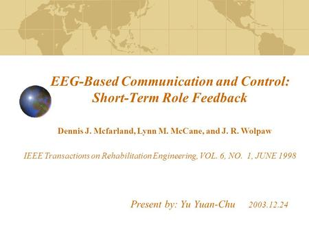 EEG-Based Communication and Control: Short-Term Role Feedback Present by: Yu Yuan-Chu 2003.12.24 Dennis J. Mcfarland, Lynn M. McCane, and J. R. Wolpaw.