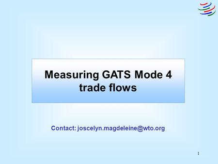 1 Measuring GATS Mode 4 trade flows Contact: