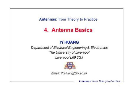 1 Antennas: from Theory to Practice 4. Antenna Basics Yi HUANG Department of Electrical Engineering & Electronics The University of Liverpool Liverpool.