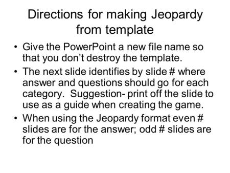 Directions for making Jeopardy from template Give the PowerPoint a new file name so that you don't destroy the template. The next slide identifies by slide.
