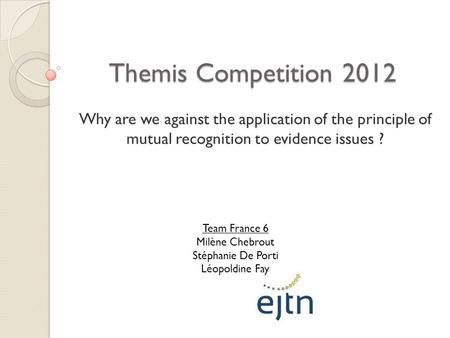 Themis Competition 2012 Why are we against the application of the principle of mutual recognition to evidence issues ? Team France 6 Milène Chebrout Stéphanie.