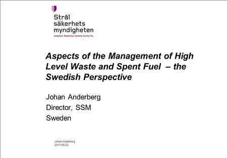 Aspects of the Management of High Level Waste and Spent Fuel – the Swedish Perspective Johan Anderberg Director, SSM Sweden 2011-09-22 Johan Anderberg.