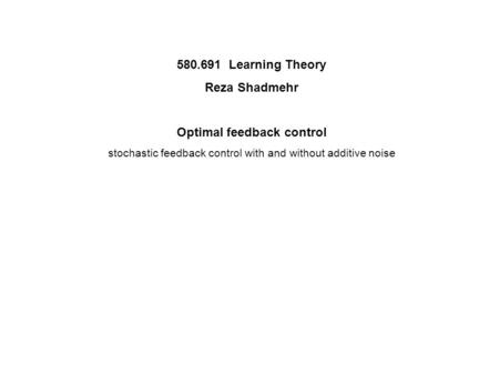 580.691 Learning Theory Reza Shadmehr Optimal feedback control stochastic feedback control with and without additive noise.