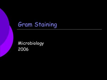 Gram Staining Microbiology 2006. How to Make a Smear  1. Label the frosted side of your slide with your initials, the name of the organism, and the date.