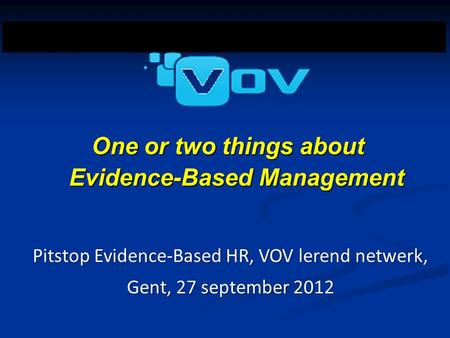 Postgraduate Course One or two things about Evidence-Based Management Pitstop Evidence-Based HR, VOV lerend netwerk, Gent, 27 september 2012.