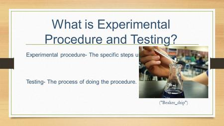 What is Experimental Procedure and Testing? Experimental procedure- The specific steps used in an experiment. Testing- The process of doing the procedure.