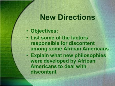 New Directions Objectives: List some of the factors responsible for discontent among some African Americans Explain what new philosophies were developed.