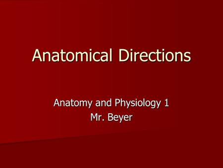 Anatomical Directions Anatomy and Physiology 1 Mr. Beyer.