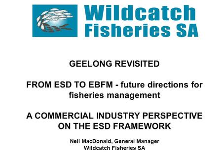 GEELONG REVISITED FROM ESD TO EBFM - future directions for fisheries management A COMMERCIAL INDUSTRY PERSPECTIVE ON THE ESD FRAMEWORK Neil MacDonald,