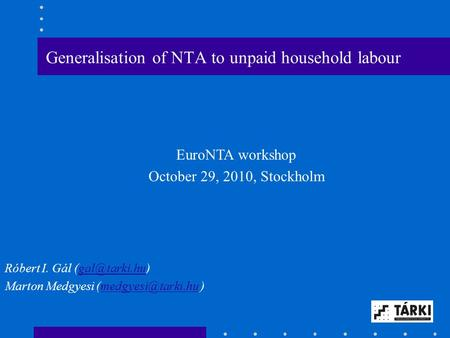 Generalisation of NTA to unpaid household labour EuroNTA workshop October 29, 2010, Stockholm Róbert I. Gál Marton Medgyesi.