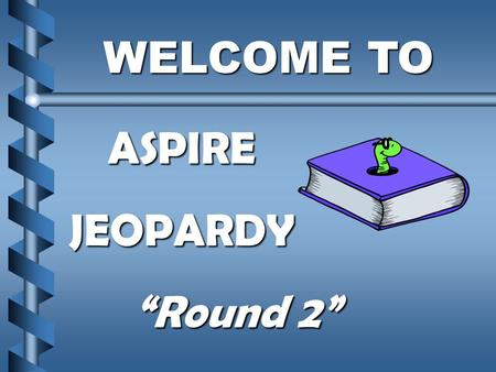 "WELCOME TO WELCOME TOASPIREJEOPARDY ""Round 2"" $500 $400 $300 $200 $500 $400 $300 $200 $500 $400 $300 $200 $500 $400 $300 $400 $500 $100 $200 $100 ConfidentialityConfidentiality."