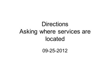 Directions Asking where services are located 09-25-2012.