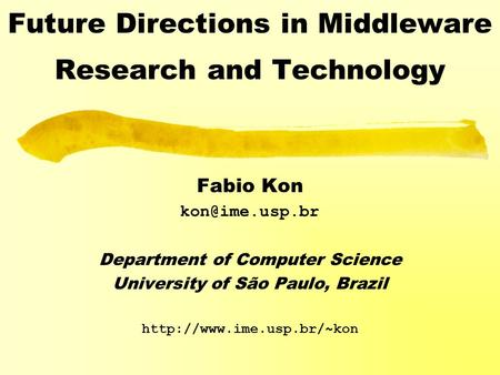 Future Directions in Middleware Research and Technology Fabio Kon Department of Computer Science University of São Paulo, Brazil