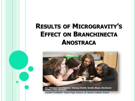 R ESULTS OF M ICROGRAVITY ' S E FFECT ON B RANCHINECTA A NOSTRACA Co - Principal Investigators: Delaney Hewitt, Natalie Moyer, Mackenzie Ortlieb, Grace.