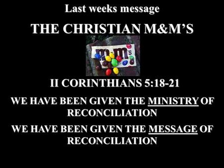 THE CHRISTIAN M&M'S Last weeks message WE HAVE BEEN GIVEN THE MINISTRY OF RECONCILIATION WE HAVE BEEN GIVEN THE MESSAGE OF RECONCILIATION II CORINTHIANS.