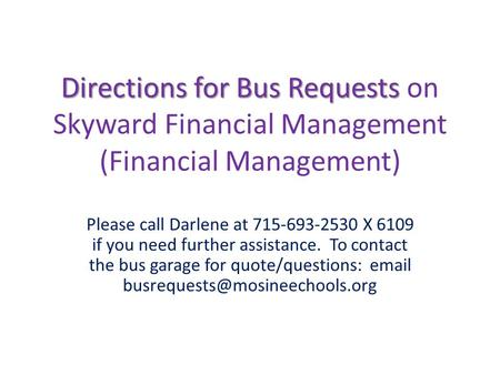 Directions for Bus Requests Directions for Bus Requests on Skyward Financial Management (Financial Management) Please call Darlene at 715-693-2530 X 6109.